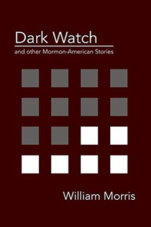 Dark Watch and Other Mormon-American Stories by William Morris