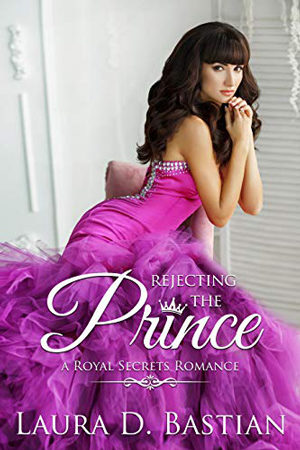 Royal Secrets: Rejecting the Prince by Laura D. Bastian