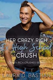 Her Crazy Rich Ex High School Crush by Laura D. Bastian