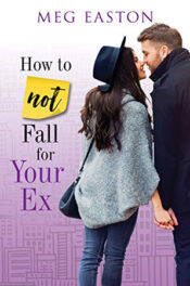 How to Not Fall for Your Ex by Meg Easton