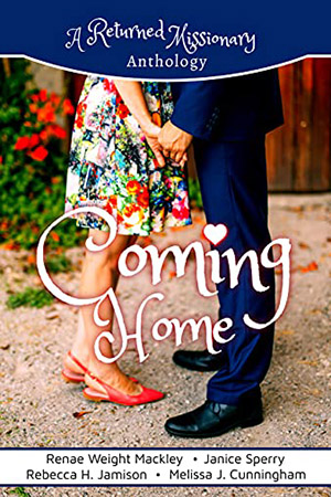 Coming Home: A Returned Missionary Anthology by Renae Weight Mackley, Janice Sperry, Rebecca H. Jamison, Melissa J. Cunningham